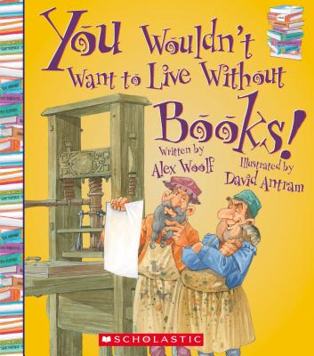 You Wouldn't Want to Live Without Books By Woolf, Alex